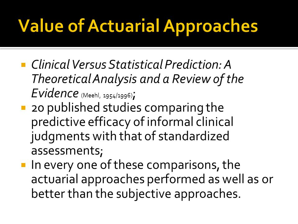  Clinical Versus Statistical Prediction: A Theoretical Analysis and a Review of the Evidence (Meehl, 1954/1996) ;  20 published studies comparing the predictive efficacy of informal clinical judgments with that of standardized assessments;  In every one of these comparisons, the actuarial approaches performed as well as or better than the subjective approaches.