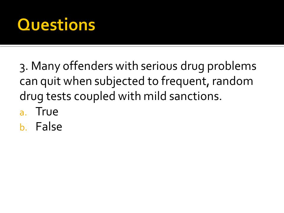 3. Many offenders with serious drug problems can quit when subjected to frequent, random drug tests coupled with mild sanctions. a. True b. False