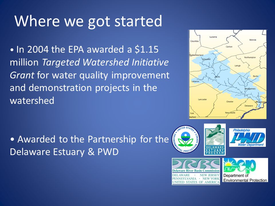 In 2004 the EPA awarded a $1.15 million Targeted Watershed Initiative Grant for water quality improvement and demonstration projects in the watershed Awarded to the Partnership for the Delaware Estuary & PWD Where we got started