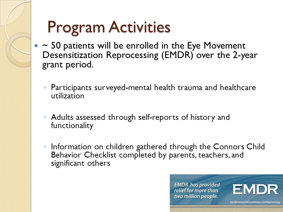 Program Activities ~ 50 patients will be enrolled in the Eye Movement Desensitization Reprocessing (EMDR) over the 2-year grant period.