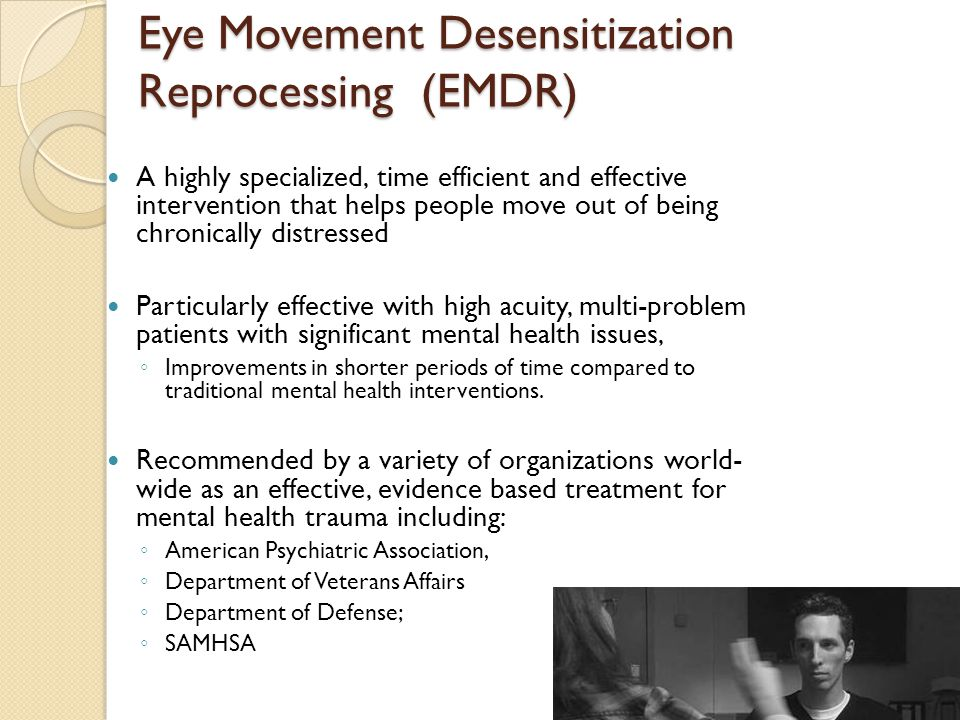 Eye Movement Desensitization Reprocessing (EMDR) A highly specialized, time efficient and effective intervention that helps people move out of being chronically distressed Particularly effective with high acuity, multi-problem patients with significant mental health issues, ◦ Improvements in shorter periods of time compared to traditional mental health interventions.