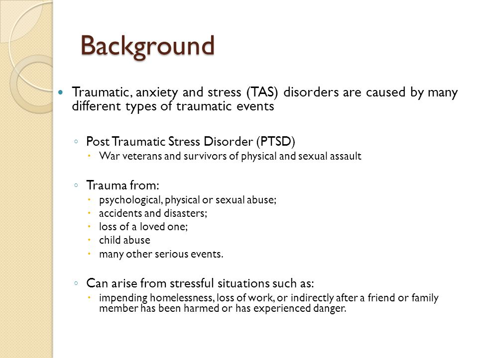 Background Traumatic, anxiety and stress (TAS) disorders are caused by many different types of traumatic events ◦ Post Traumatic Stress Disorder (PTSD)  War veterans and survivors of physical and sexual assault ◦ Trauma from:  psychological, physical or sexual abuse;  accidents and disasters;  loss of a loved one;  child abuse  many other serious events.