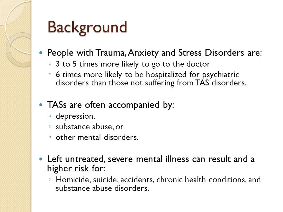 Background People with Trauma, Anxiety and Stress Disorders are: ◦ 3 to 5 times more likely to go to the doctor ◦ 6 times more likely to be hospitaliz