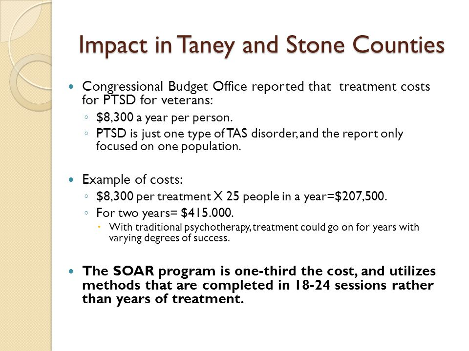 Impact in Taney and Stone Counties Congressional Budget Office reported that treatment costs for PTSD for veterans: ◦ $8,300 a year per person.