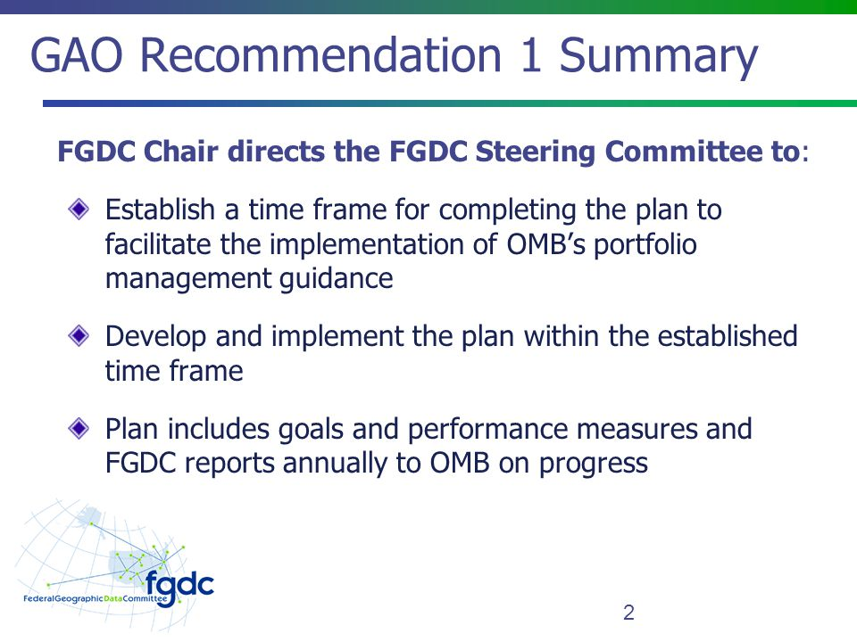 GAO Recommendation 1 Summary 2 FGDC Chair directs the FGDC Steering Committee to: Establish a time frame for completing the plan to facilitate the implementation of OMB's portfolio management guidance Develop and implement the plan within the established time frame Plan includes goals and performance measures and FGDC reports annually to OMB on progress