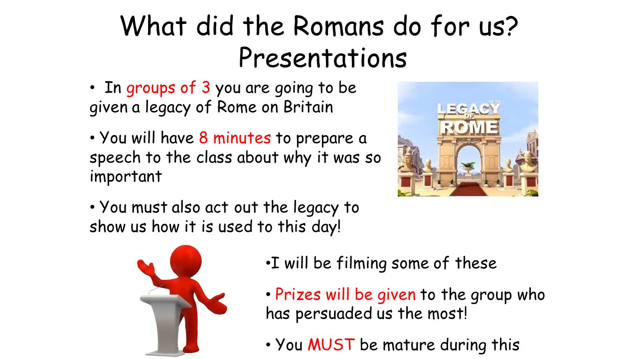 Success Criteria You have to: Explain what the Roman legacy is Persuade us why it was so important Act out what the Romans left and how it is used today Use language to persuade us that your legacy is the most important so you can win the sweets.