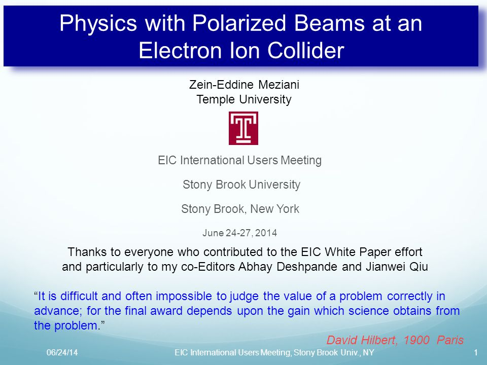 Physics with Polarized Beams at an Electron Ion Collider EIC International Users Meeting Stony Brook University Stony Brook, New York June 24-27, 2014 06/24/141EIC International Users Meeting, Stony Brook Univ., NY Zein-Eddine Meziani Temple University It is difficult and often impossible to judge the value of a problem correctly in advance; for the final award depends upon the gain which science obtains from the problem. David Hilbert, 1900 Paris Thanks to everyone who contributed to the EIC White Paper effort and particularly to my co-Editors Abhay Deshpande and Jianwei Qiu