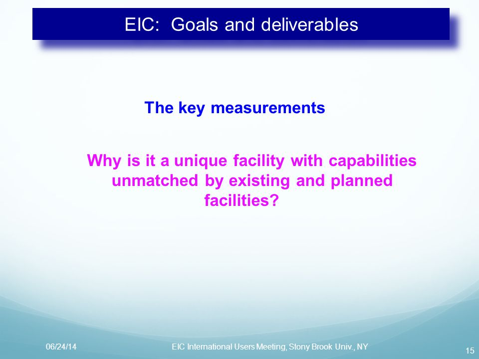 EIC: Goals and deliverables The key measurements Why is it a unique facility with capabilities unmatched by existing and planned facilities.