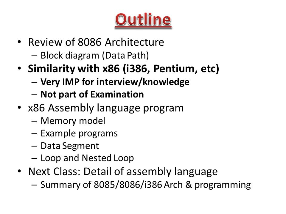 Review of 8086 Architecture – Block diagram (Data Path) Similarity with x86 (i386, Pentium, etc) – Very IMP for interview/knowledge – Not part of Examination x86 Assembly language program – Memory model – Example programs – Data Segment – Loop and Nested Loop Next Class: Detail of assembly language – Summary of 8085/8086/i386 Arch & programming