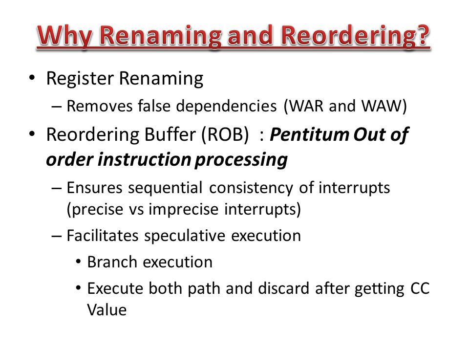 Register Renaming – Removes false dependencies (WAR and WAW) Reordering Buffer (ROB) : Pentitum Out of order instruction processing – Ensures sequential consistency of interrupts (precise vs imprecise interrupts) – Facilitates speculative execution Branch execution Execute both path and discard after getting CC Value