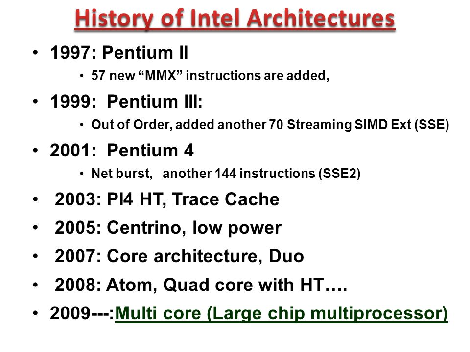 1997: Pentium II 57 new MMX instructions are added, 1999: Pentium III: Out of Order, added another 70 Streaming SIMD Ext (SSE) 2001: Pentium 4 Net burst, another 144 instructions (SSE2) 2003: PI4 HT, Trace Cache 2005: Centrino, low power 2007: Core architecture, Duo 2008: Atom, Quad core with HT….