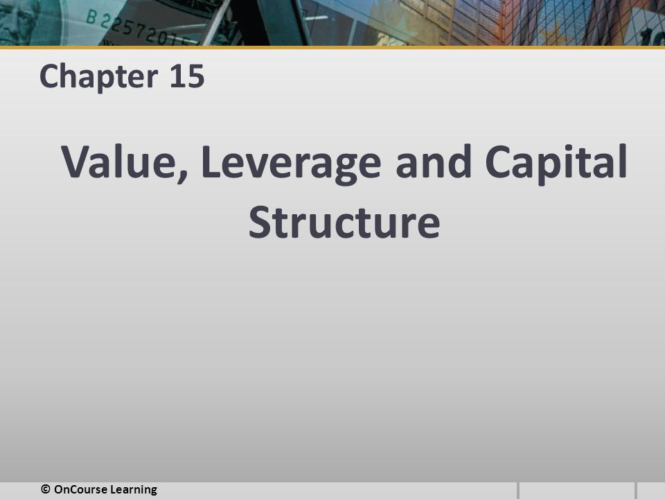 Chapter 15 Value, Leverage and Capital Structure © OnCourse Learning
