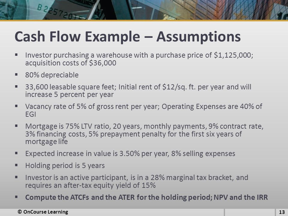 Cash Flow Example – Assumptions  Investor purchasing a warehouse with a purchase price of $1,125,000; acquisition costs of $36,000  80% depreciable