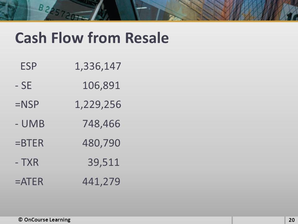 Cash Flow from Resale ESP1,336,147 - SE 106,891 =NSP1,229,256 - UMB 748,466 =BTER 480,790 - TXR 39,511 =ATER 441,279 © OnCourse Learning 20