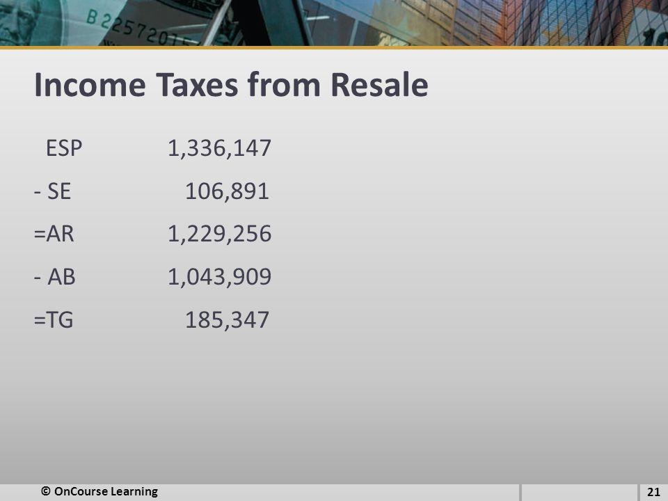 Income Taxes from Resale ESP1,336,147 - SE 106,891 =AR1,229,256 - AB1,043,909 =TG 185,347 © OnCourse Learning 21