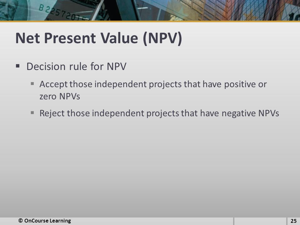 Net Present Value (NPV)  Decision rule for NPV  Accept those independent projects that have positive or zero NPVs  Reject those independent project