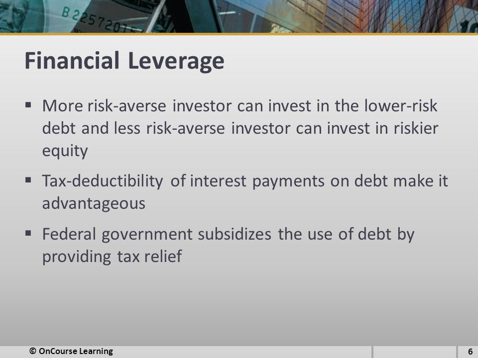 Financial Leverage  More risk-averse investor can invest in the lower-risk debt and less risk-averse investor can invest in riskier equity  Tax-dedu