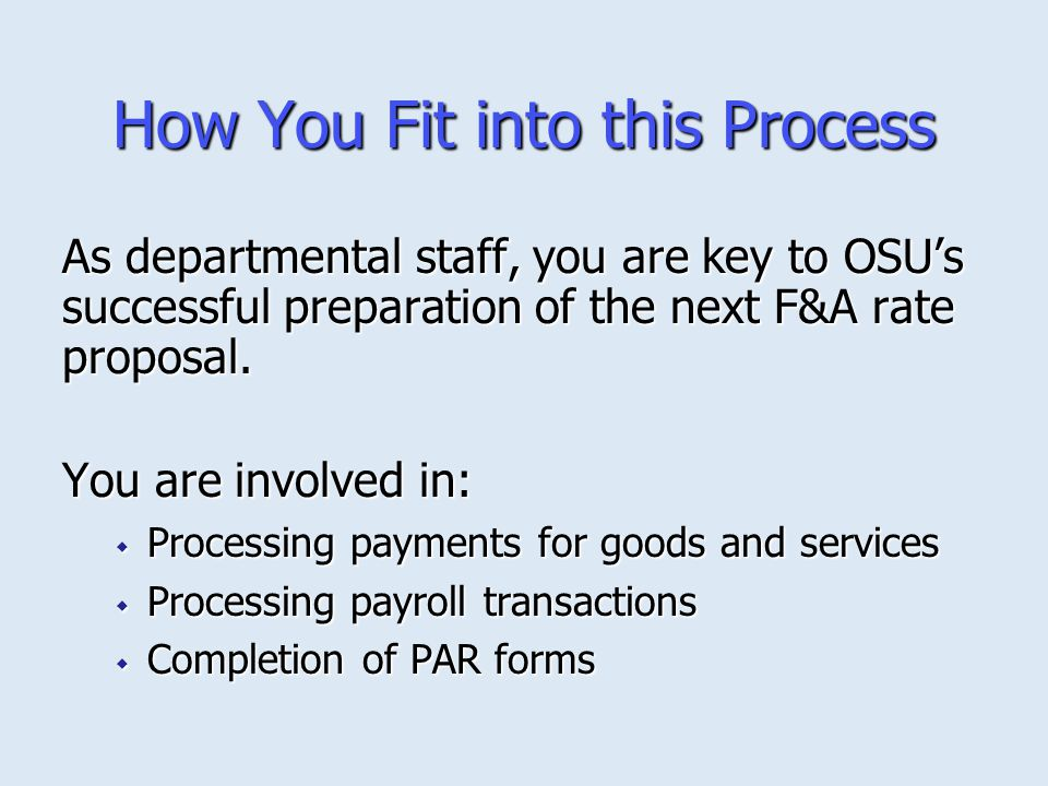 How You Fit into this Process As departmental staff, you are key to OSU's successful preparation of the next F&A rate proposal. You are involved in: 