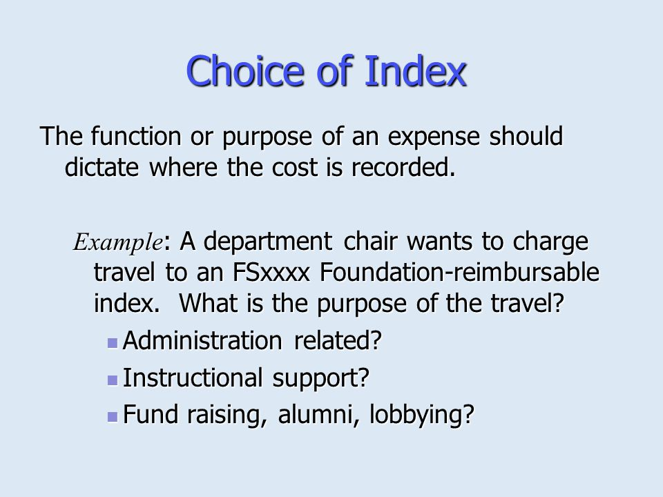 Choice of Index The function or purpose of an expense should dictate where the cost is recorded. Example : A department chair wants to charge travel t