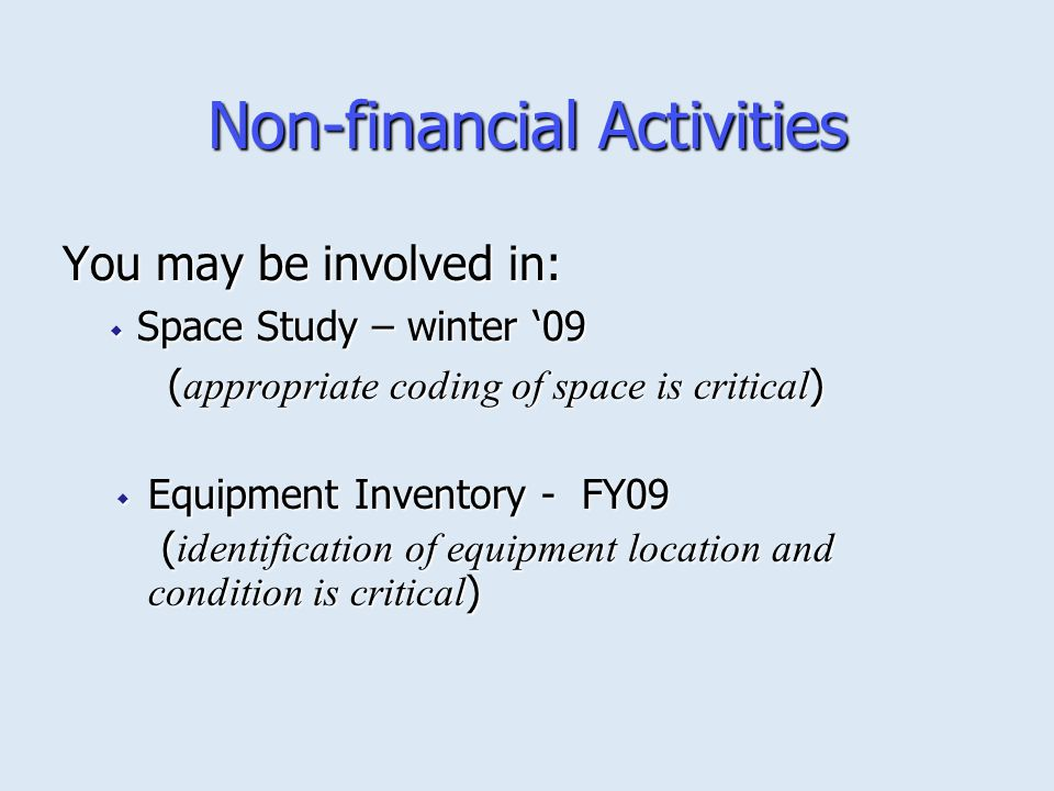 Non-financial Activities You may be involved in:  Space Study – winter '09 ( appropriate coding of space is critical )  Equipment Inventory - FY09 ( identification of equipment location and condition is critical ) ( identification of equipment location and condition is critical )
