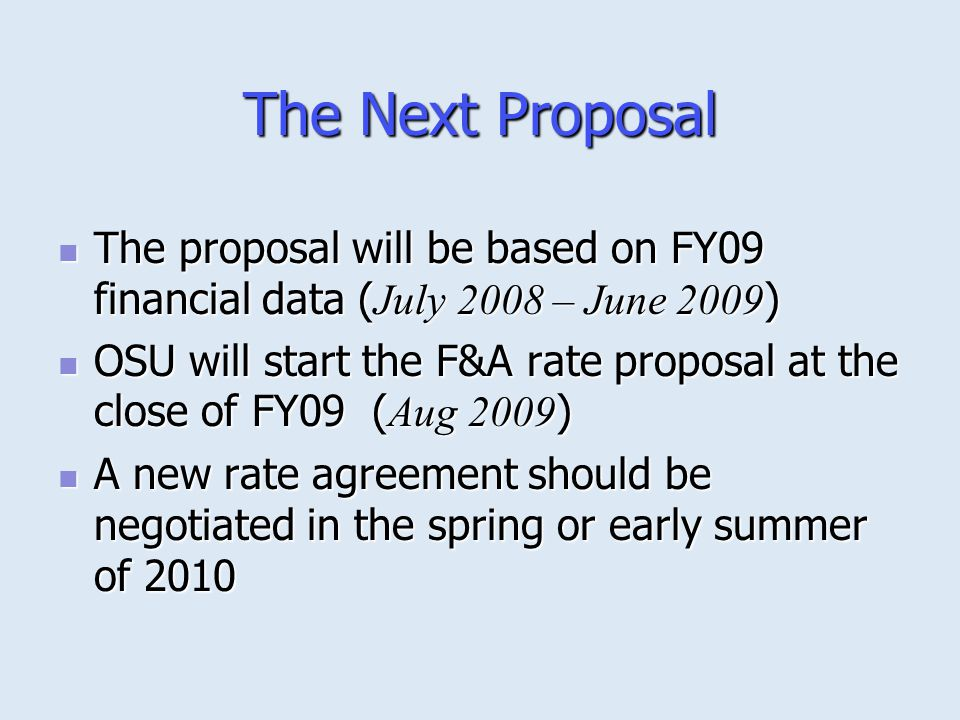 The Next Proposal The proposal will be based on FY09 financial data ( July 2008 – June 2009 ) The proposal will be based on FY09 financial data ( July 2008 – June 2009 ) OSU will start the F&A rate proposal at the close of FY09 ( Aug 2009 ) OSU will start the F&A rate proposal at the close of FY09 ( Aug 2009 ) A new rate agreement should be negotiated in the spring or early summer of 2010 A new rate agreement should be negotiated in the spring or early summer of 2010