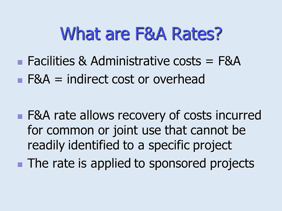 What are F&A Rates? Facilities & Administrative costs = F&A Facilities & Administrative costs = F&A F&A = indirect cost or overhead F&A = indirect cos
