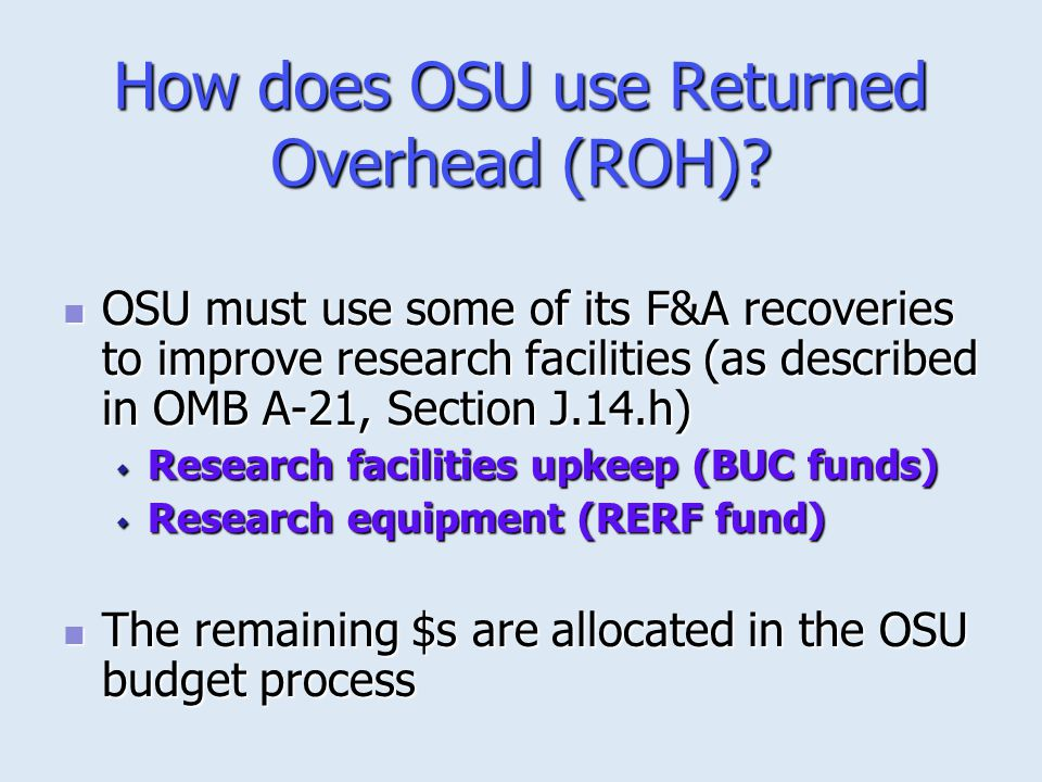 How does OSU use Returned Overhead (ROH)? OSU must use some of its F&A recoveries to improve research facilities (as described in OMB A-21, Section J.