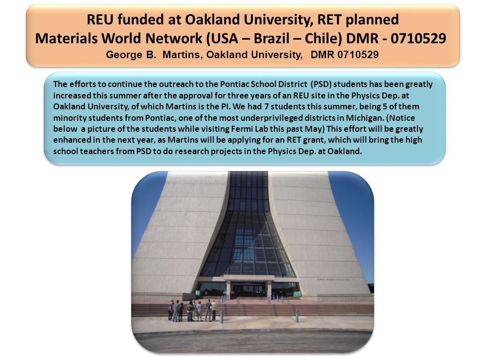 REU funded at Oakland University, RET planned Materials World Network (USA – Brazil – Chile) DMR - 0710529 George B.