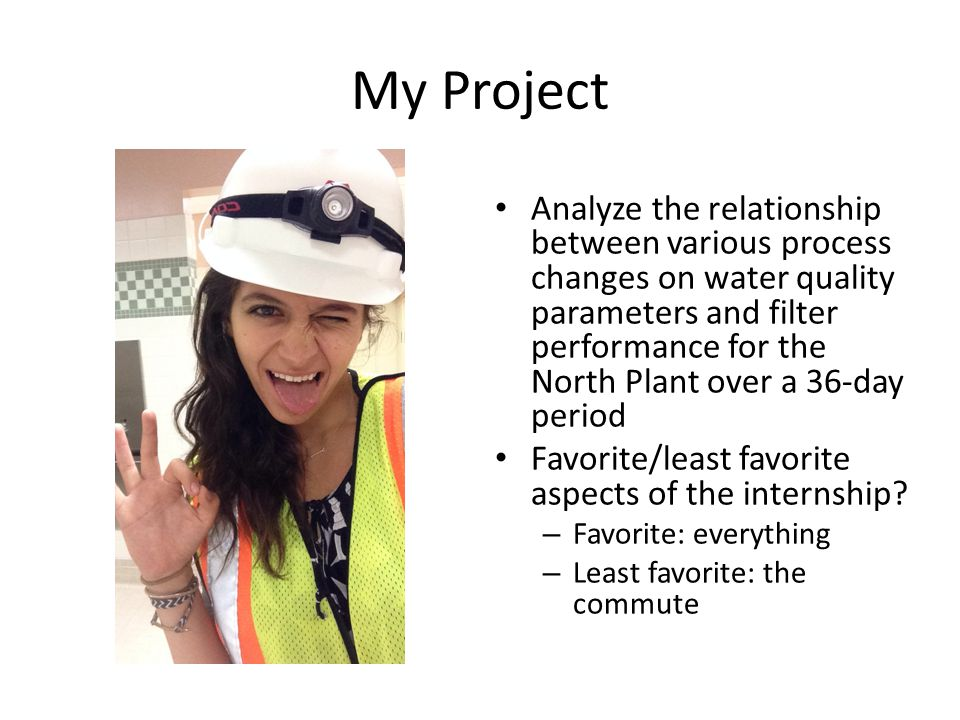 My Project Analyze the relationship between various process changes on water quality parameters and filter performance for the North Plant over a 36-day period Favorite/least favorite aspects of the internship.