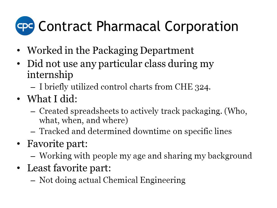 Contract Pharmacal Corporation Worked in the Packaging Department Did not use any particular class during my internship – I briefly utilized control charts from CHE 324.