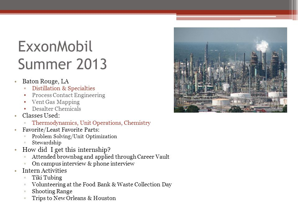 ExxonMobil Summer 2013 Baton Rouge, LA ▫Distillation & Specialties Process Contact Engineering Vent Gas Mapping Desalter Chemicals Classes Used: ▫Thermodynamics, Unit Operations, Chemistry Favorite/Least Favorite Parts: ▫Problem Solving/Unit Optimization ▫Stewardship How did I get this internship.