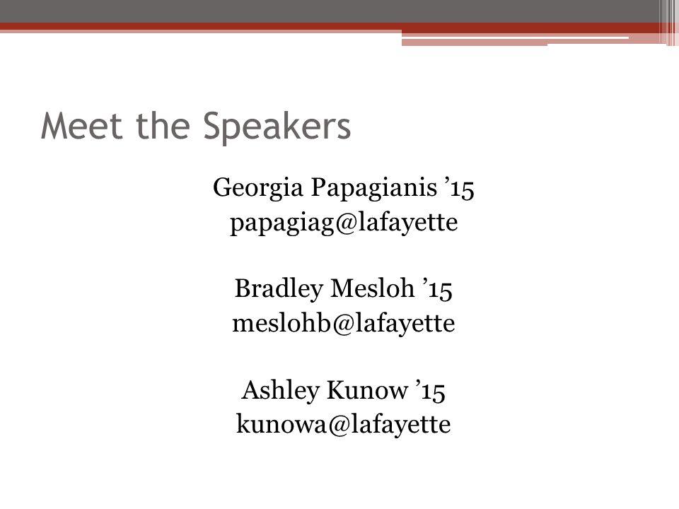 Meet the Speakers Georgia Papagianis '15 papagiag@lafayette Bradley Mesloh '15 meslohb@lafayette Ashley Kunow '15 kunowa@lafayette