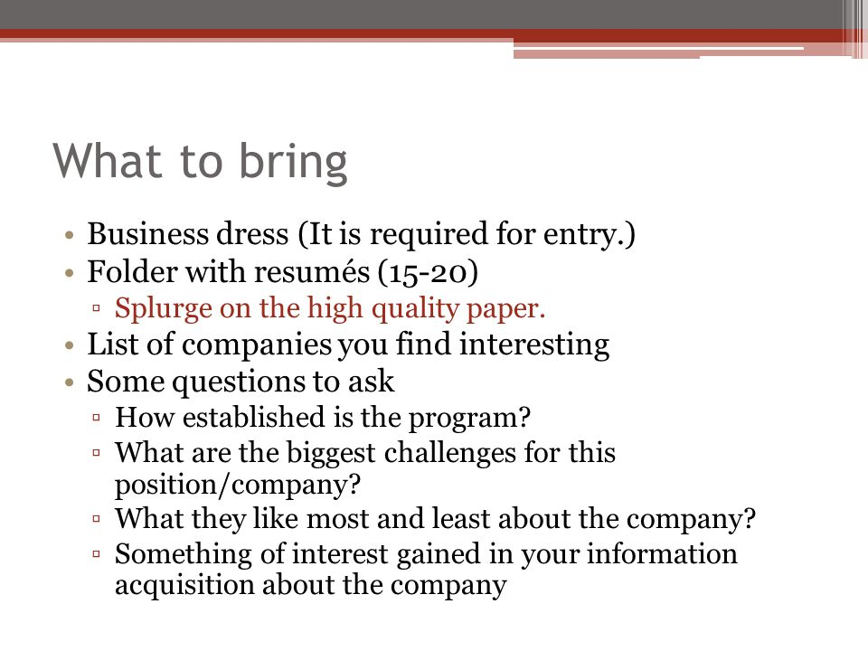 What to bring Business dress (It is required for entry.) Folder with resumés (15-20) ▫Splurge on the high quality paper.