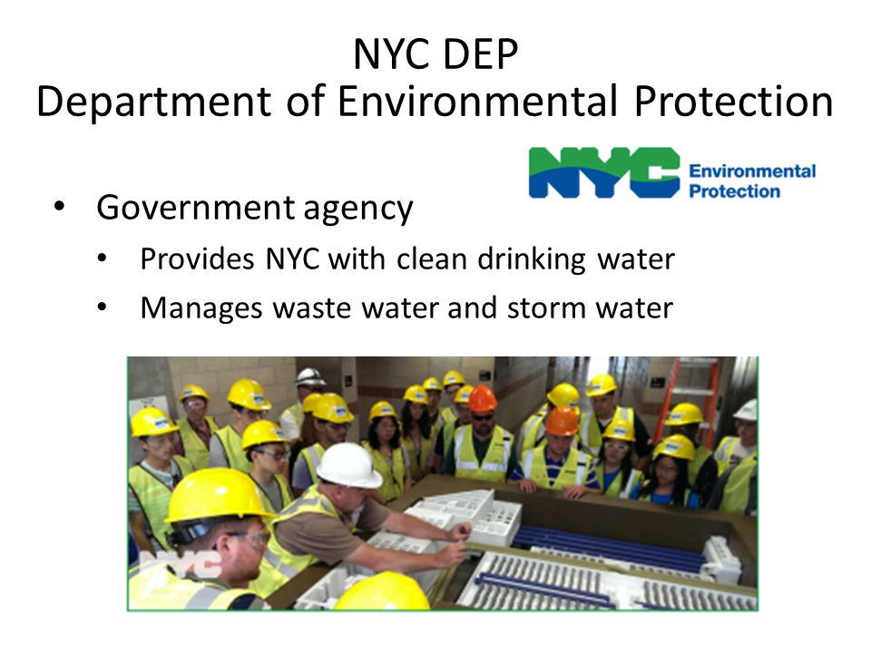 NYC DEP Department of Environmental Protection Government agency Provides NYC with clean drinking water Manages waste water and storm water