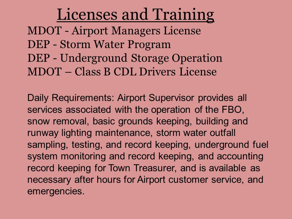 Licenses and Training MDOT - Airport Managers License DEP - Storm Water Program DEP - Underground Storage Operation MDOT – Class B CDL Drivers License Daily Requirements: Airport Supervisor provides all services associated with the operation of the FBO, snow removal, basic grounds keeping, building and runway lighting maintenance, storm water outfall sampling, testing, and record keeping, underground fuel system monitoring and record keeping, and accounting record keeping for Town Treasurer, and is available as necessary after hours for Airport customer service, and emergencies.