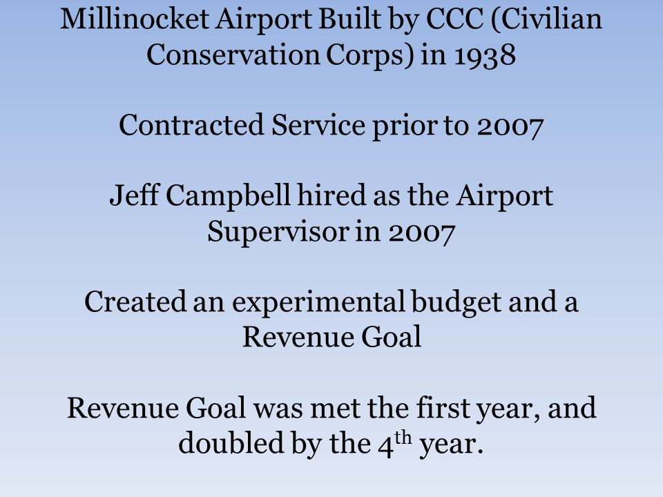 Millinocket Airport Built by CCC (Civilian Conservation Corps) in 1938 Contracted Service prior to 2007 Jeff Campbell hired as the Airport Supervisor in 2007 Created an experimental budget and a Revenue Goal Revenue Goal was met the first year, and doubled by the 4 th year.