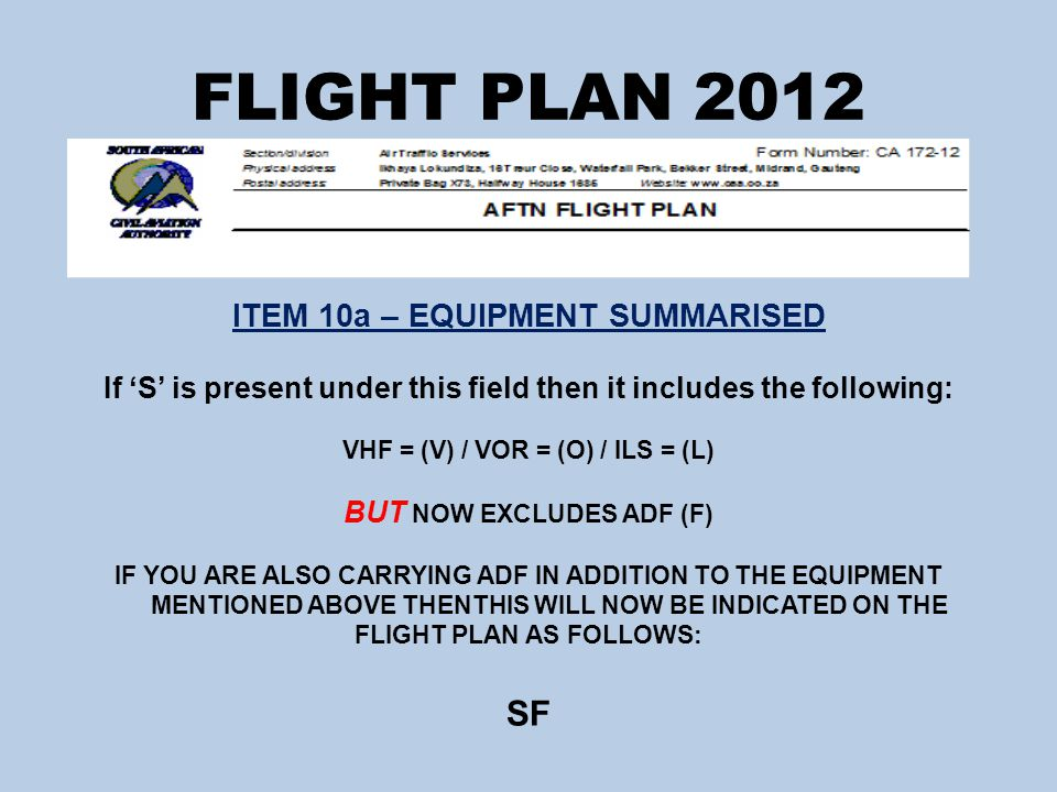 FLIGHT PLAN 2012 ITEM 10a – EQUIPMENT SUMMARISED If 'S' is present under this field then it includes the following: VHF = (V) / VOR = (O) / ILS = (L) BUT NOW EXCLUDES ADF (F) IF YOU ARE ALSO CARRYING ADF IN ADDITION TO THE EQUIPMENT MENTIONED ABOVE THENTHIS WILL NOW BE INDICATED ON THE FLIGHT PLAN AS FOLLOWS: SF