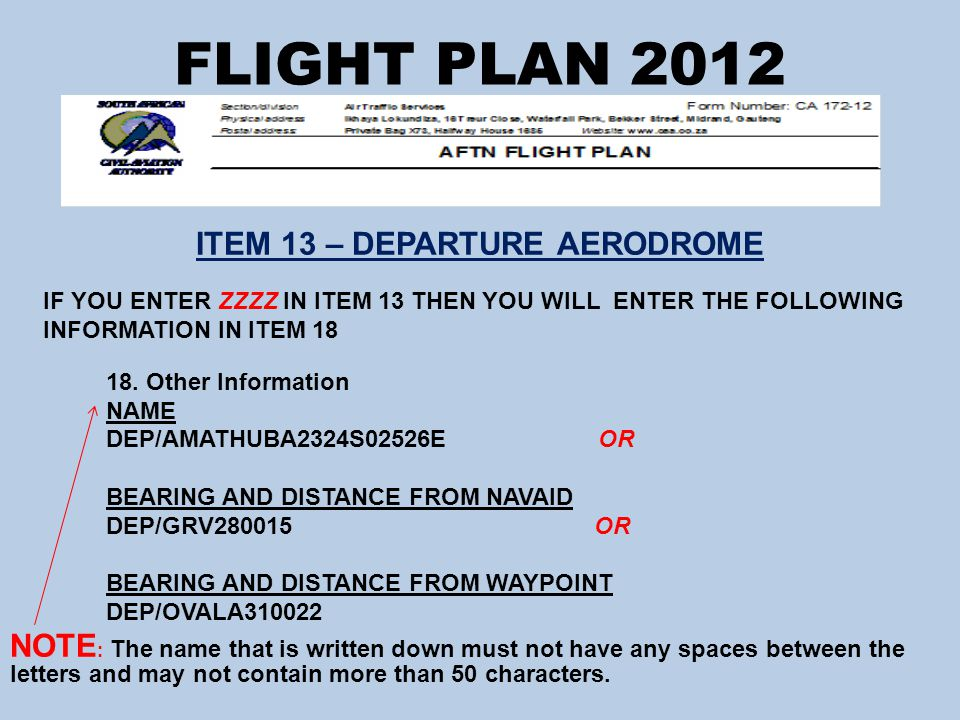 FLIGHT PLAN 2012 ITEM 13 – DEPARTURE AERODROME IF YOU ENTER ZZZZ IN ITEM 13 THEN YOU WILL ENTER THE FOLLOWING INFORMATION IN ITEM 18 18.