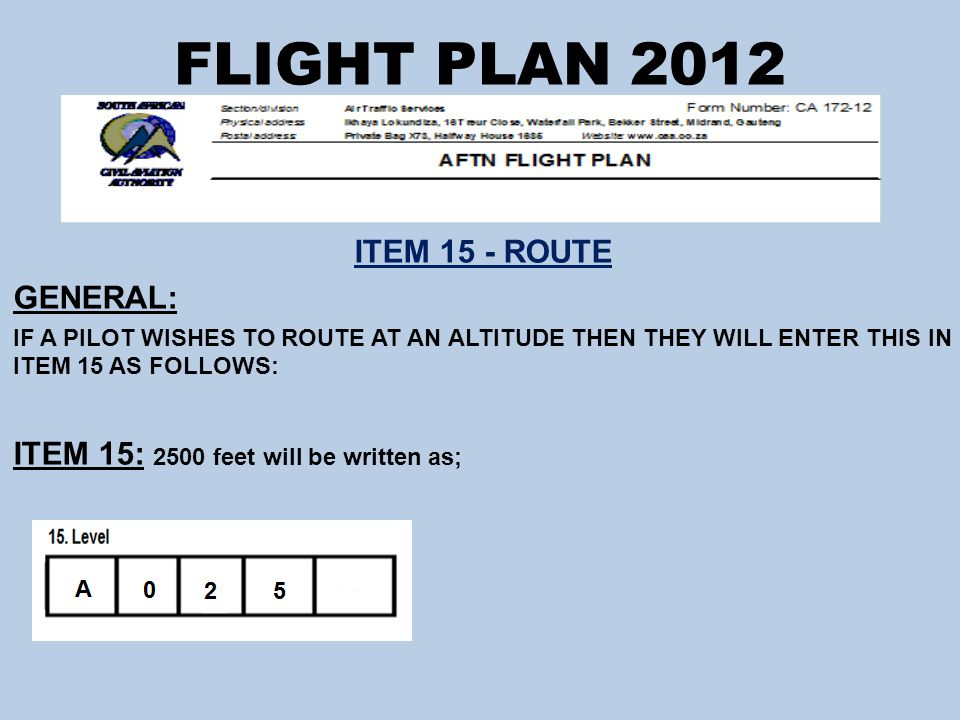 FLIGHT PLAN 2012 ITEM 15 - ROUTE GENERAL: IF A PILOT WISHES TO ROUTE AT AN ALTITUDE THEN THEY WILL ENTER THIS IN ITEM 15 AS FOLLOWS: ITEM 15: 2500 feet will be written as;