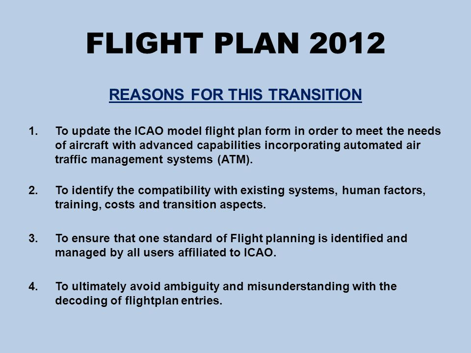 FLIGHT PLAN 2012 FLIGHT PLAN CHANGES IN NUMERIC ORDER  ITEM 7 – AIRCRAFT REGISTRATION  ITEM 8 – FLIGHT RULES  ITEM 10a – RADIO/COMMUNICATION/NAVIGATION AND APPROACH AID EQUIPMENT CAPABILITIES  ITEM 10b – SURVEILLANCE EQUIPMENT AND CAPABILITIES  ITEM 13 – DEPARTURE AERODROME  ITEM 15 – CRUISING SPEED/FLIGHT LEVEL AND ROUTING  ITEM 16 – DESTINATION AERODROME  ITEM 18 – OTHER INFORMATION