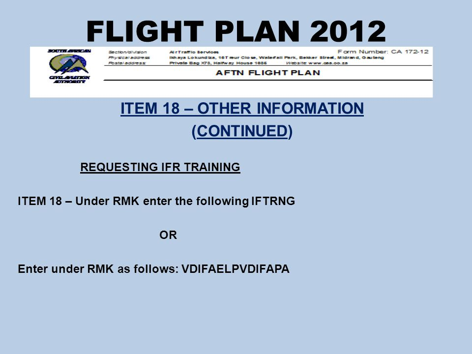 FLIGHT PLAN 2012 ITEM 18 – OTHER INFORMATION (CONTINUED) REQUESTING IFR TRAINING ITEM 18 – Under RMK enter the following IFTRNG OR Enter under RMK as follows: VDIFAELPVDIFAPA