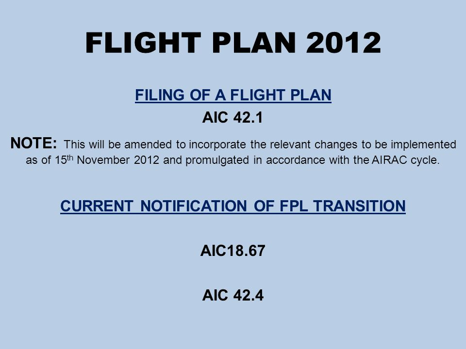 FLIGHT PLAN 2012 FILING OF A FLIGHT PLAN AIC 42.1 NOTE: This will be amended to incorporate the relevant changes to be implemented as of 15 th November 2012 and promulgated in accordance with the AIRAC cycle.