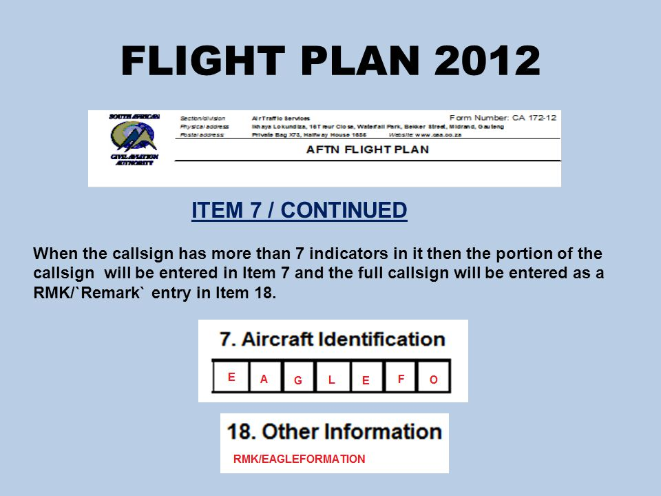 FLIGHT PLAN 2012 ITEM 7 / CONTINUED When the callsign has more than 7 indicators in it then the portion of the callsign will be entered in Item 7 and the full callsign will be entered as a RMK/`Remark` entry in Item 18.