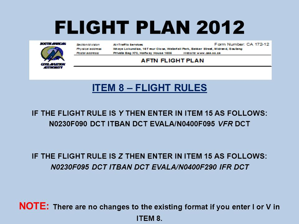 FLIGHT PLAN 2012 ITEM 18 – OTHER INFORMATION (CONTINUED) COASTWISE ROUTING – Should you wish to route coastwise you may no longer enter this in ITEM 15 and must instead follow the procedure as listed below: ITEM 15 – Enter the co-ordinates OR a bearing and distance from any significant point for the coastwise routing ITEM 18 – Under RMK enter the following RTECOASTWISE