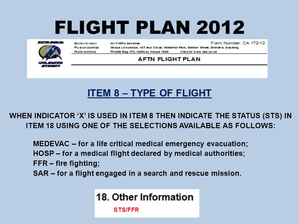 FLIGHT PLAN 2012 ITEM 8 – TYPE OF FLIGHT WHEN INDICATOR 'X' IS USED IN ITEM 8 THEN INDICATE THE STATUS (STS) IN ITEM 18 USING ONE OF THE SELECTIONS AVAILABLE AS FOLLOWS: MEDEVAC – for a life critical medical emergency evacuation; HOSP – for a medical flight declared by medical authorities; FFR – fire fighting; SAR – for a flight engaged in a search and rescue mission.