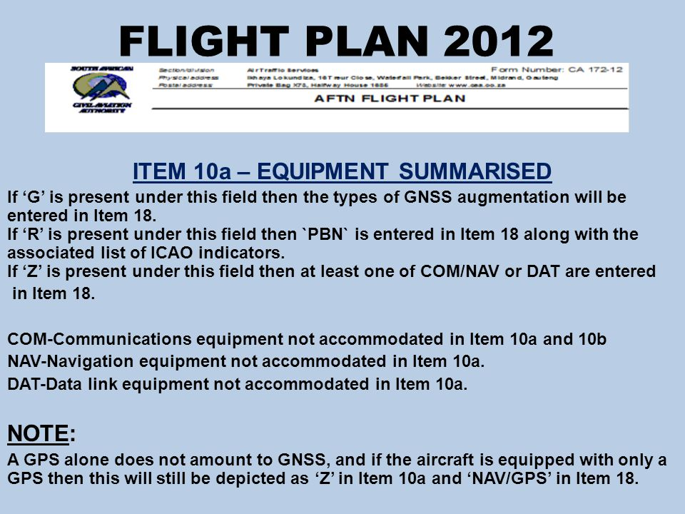 FLIGHT PLAN 2012 ITEM 10a – EQUIPMENT SUMMARISED If 'G' is present under this field then the types of GNSS augmentation will be entered in Item 18.
