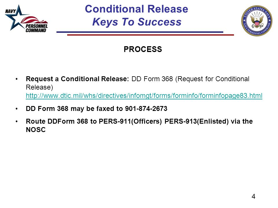 5 Conditional Release Keys To Success PROCESS A recruiting official of the Military Service requesting the transfer of the Service member shall complete Section I of the DD Form 368 and forward it to the Service Member's current Military Service for action Navy members requesting to be released must receive NOSC CO endorsement Wait for approval/disapproval message from PERS