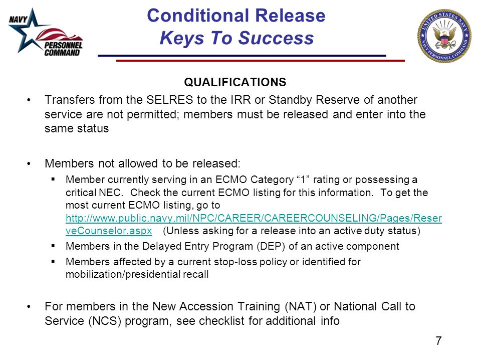 7 Conditional Release Keys To Success QUALIFICATIONS Transfers from the SELRES to the IRR or Standby Reserve of another service are not permitted; members must be released and enter into the same status Members not allowed to be released:  Member currently serving in an ECMO Category 1 rating or possessing a critical NEC.