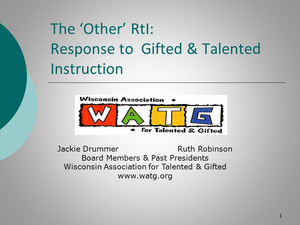 The 'Other' RtI: Response to Gifted & Talented Instruction 1 Jackie Drummer Ruth Robinson Board Members & Past Presidents Wisconsin Association for Talented & Gifted www.watg.org