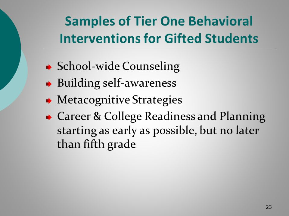 Samples of Tier One Behavioral Interventions for Gifted Students School-wide Counseling Building self-awareness Metacognitive Strategies Career & College Readiness and Planning starting as early as possible, but no later than fifth grade 23